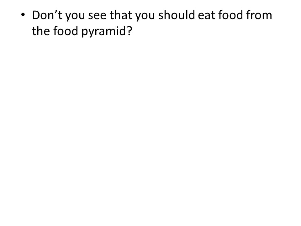 Don't you see that you should eat food from the food pyramid?