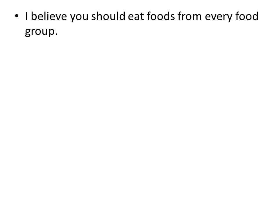 I believe you should eat foods from every food group.