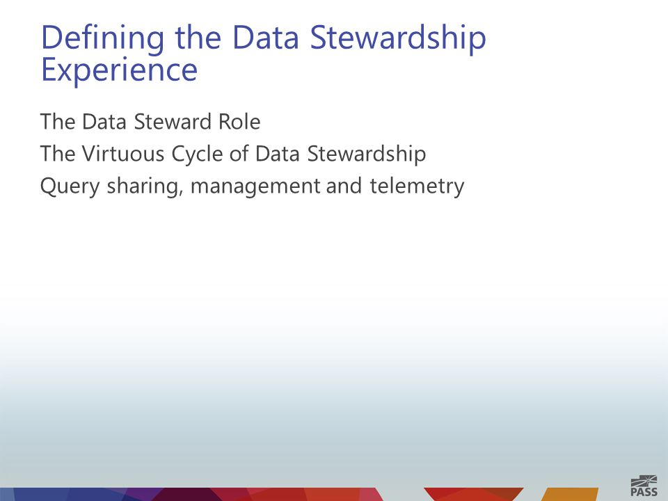 Defining the Data Stewardship Experience The Data Steward Role The Virtuous Cycle of Data Stewardship Query sharing, management and telemetry