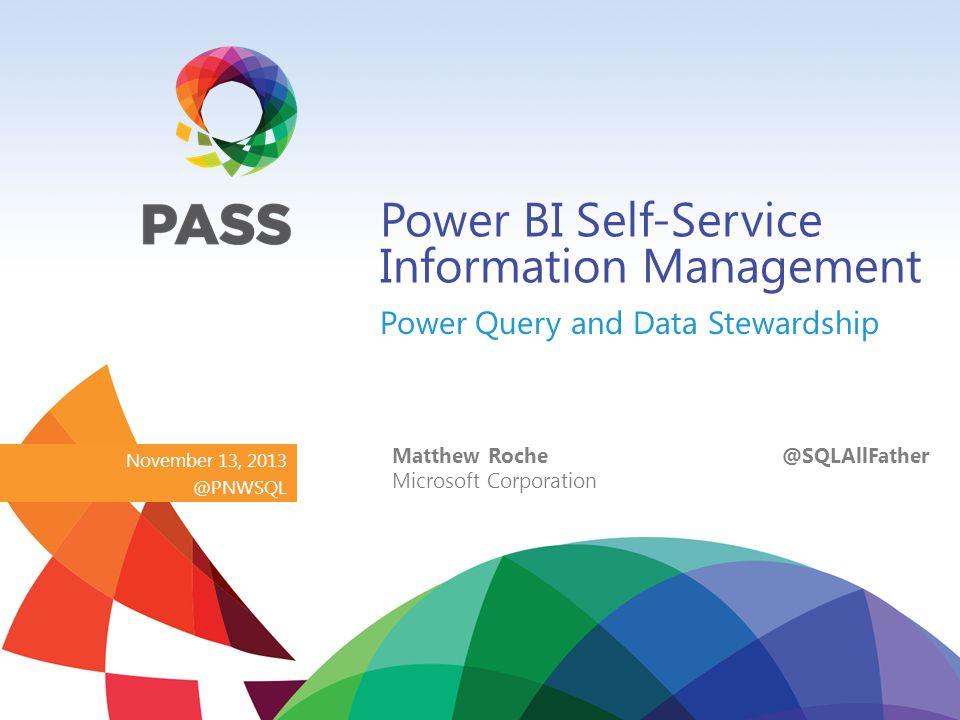 November 13, 2013 @PNWSQL Power BI Self-Service Information Management Power Query and Data Stewardship Matthew Roche @SQLAllFather Microsoft Corporation