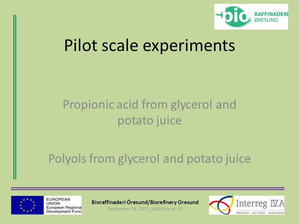 Bioraffinaderi Öresund/Biorefinery Oresund September 18, 2013_bild/slide nr. 23 Pilot scale experiments Propionic acid from glycerol and potato juice