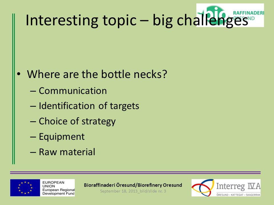Bioraffinaderi Öresund/Biorefinery Oresund September 18, 2013_bild/slide nr. 3 Interesting topic – big challenges Where are the bottle necks? – Commun
