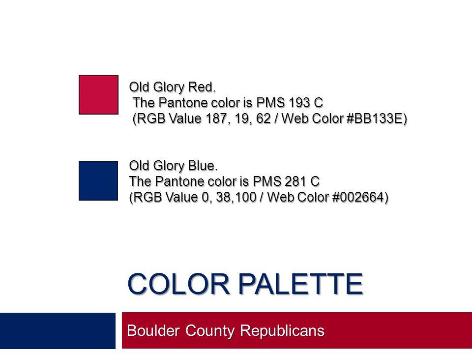 COLOR PALETTE Boulder County Republicans Old Glory Red. The Pantone color is PMS 193 C The Pantone color is PMS 193 C (RGB Value 187, 19, 62 / Web Col