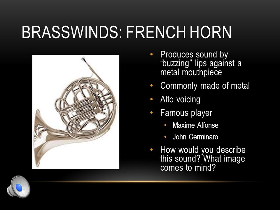 "BRASSWINDS: TRUMPET Produces sound by ""buzzing"" lips against a metal mouthpiece Commonly made of metal Soprano voicing Famous player Wynton Marsalis L"