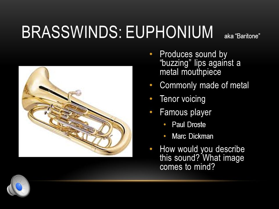 BRASSWINDS: TROMBONE *only instrument that uses a slide to manipulate pitch* Produces sound by buzzing lips against a metal mouthpiece Commonly made of metal Tenor voicing Famous player Glenn Miller Christian Lindberg How would you describe this sound.