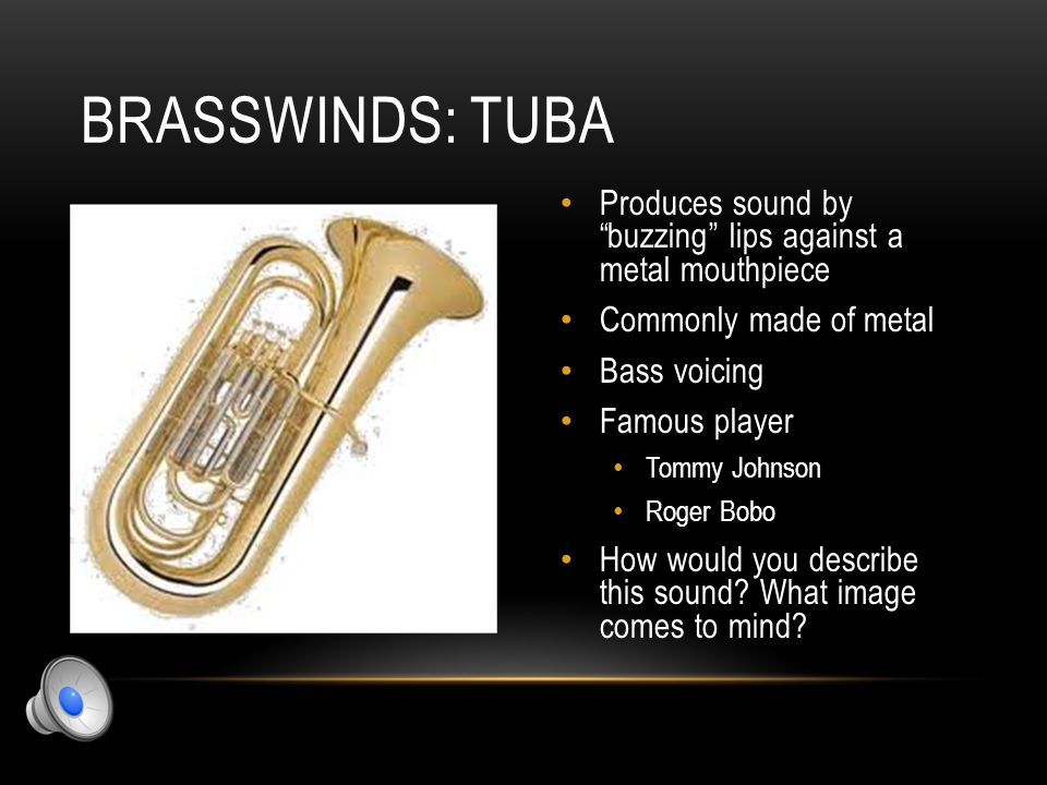 "BRASSWINDS: EUPHONIUM Produces sound by ""buzzing"" lips against a metal mouthpiece Commonly made of metal Tenor voicing Famous player Paul Droste Marc"