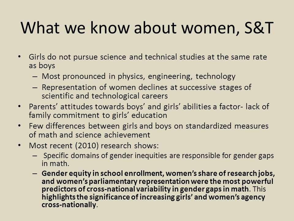 What we know about women, S&T Girls do not pursue science and technical studies at the same rate as boys – Most pronounced in physics, engineering, technology – Representation of women declines at successive stages of scientific and technological careers Parents' attitudes towards boys' and girls' abilities a factor- lack of family commitment to girls' education Few differences between girls and boys on standardized measures of math and science achievement Most recent (2010) research shows: – Specific domains of gender inequities are responsible for gender gaps in math.