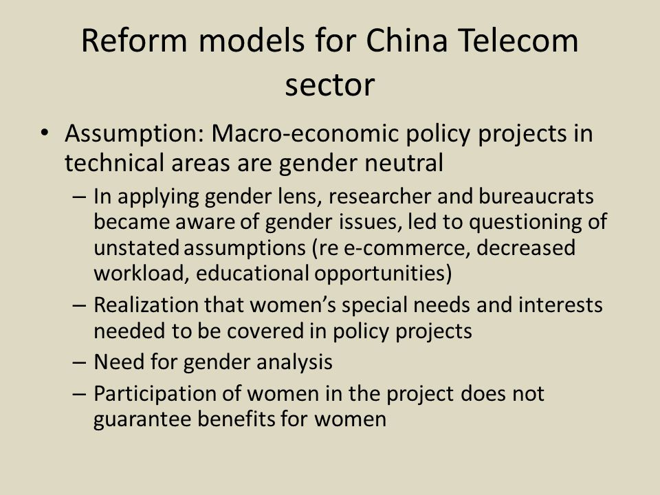 Reform models for China Telecom sector Assumption: Macro-economic policy projects in technical areas are gender neutral – In applying gender lens, researcher and bureaucrats became aware of gender issues, led to questioning of unstated assumptions (re e-commerce, decreased workload, educational opportunities) – Realization that women's special needs and interests needed to be covered in policy projects – Need for gender analysis – Participation of women in the project does not guarantee benefits for women