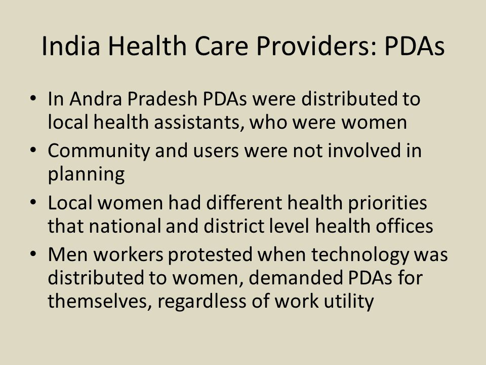 India Health Care Providers: PDAs In Andra Pradesh PDAs were distributed to local health assistants, who were women Community and users were not involved in planning Local women had different health priorities that national and district level health offices Men workers protested when technology was distributed to women, demanded PDAs for themselves, regardless of work utility