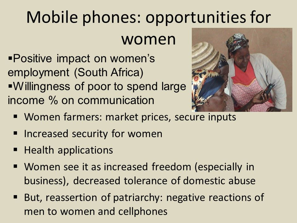 Mobile phones: opportunities for women  Women farmers: market prices, secure inputs  Increased security for women  Health applications  Women see it as increased freedom (especially in business), decreased tolerance of domestic abuse  But, reassertion of patriarchy: negative reactions of men to women and cellphones  Positive impact on women's employment (South Africa)  Willingness of poor to spend large income % on communication