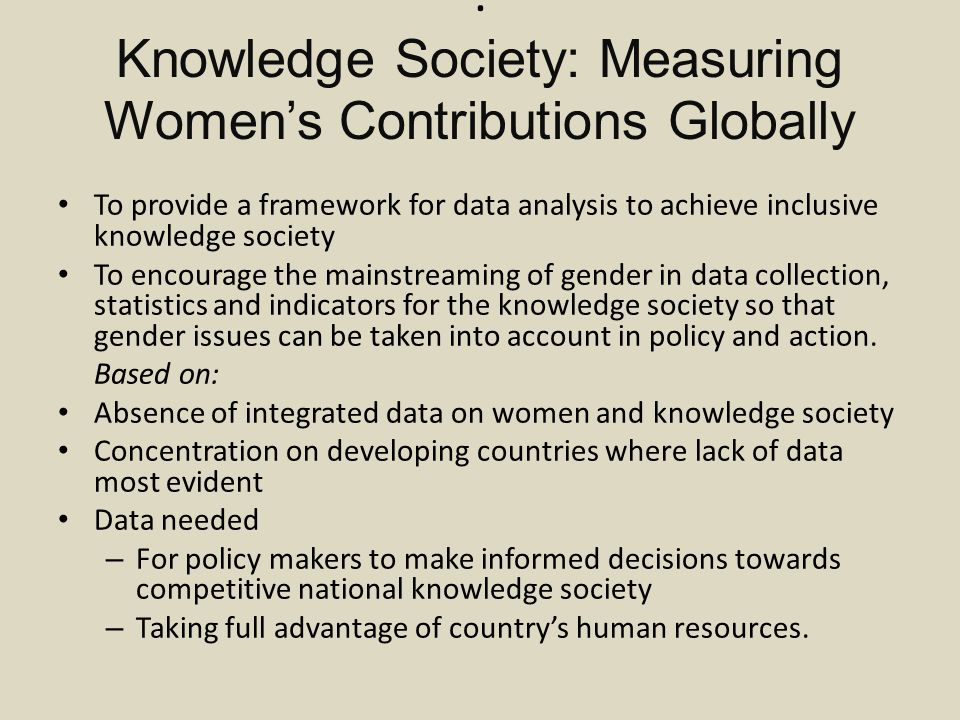 Knowledge Society: Measuring Women's Contributions Globally To provide a framework for data analysis to achieve inclusive knowledge society To encourage the mainstreaming of gender in data collection, statistics and indicators for the knowledge society so that gender issues can be taken into account in policy and action.