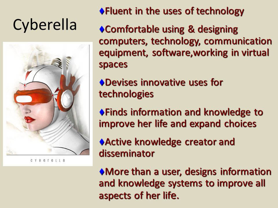 Cyberella  Fluent in the uses of technology  Comfortable using & designing computers, technology, communication equipment, software,working in virtual spaces  Devises innovative uses for technologies  Finds information and knowledge to improve her life and expand choices  Active knowledge creator and disseminator  More than a user, designs information and knowledge systems to improve all aspects of her lif e.