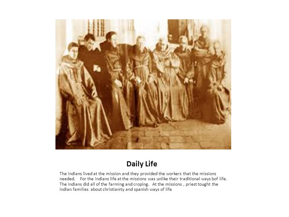 Daily Life The indians lived at the mission and they provided the workers that the missions needed. For the indians life at the missions was unlike th