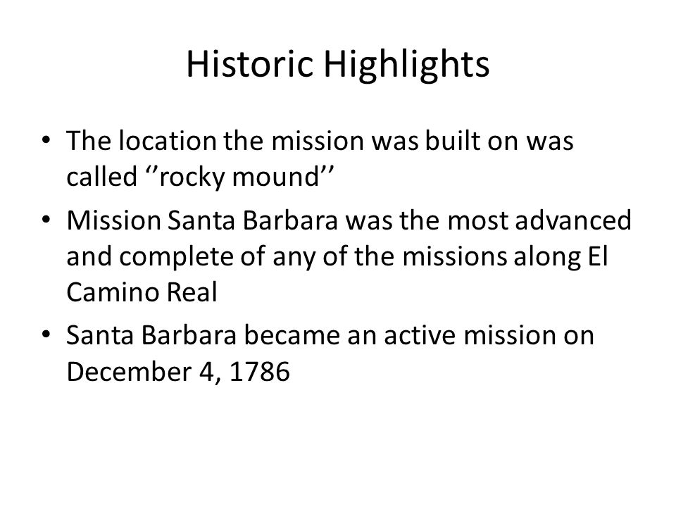 Historic Highlights The location the mission was built on was called ''rocky mound'' Mission Santa Barbara was the most advanced and complete of any o