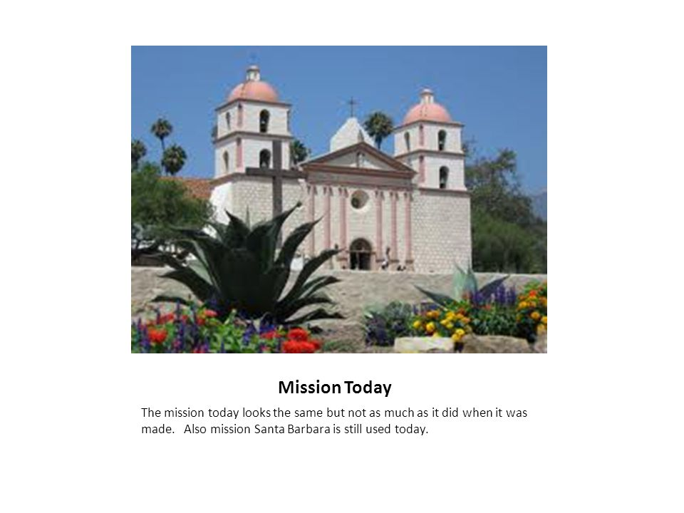 Mission Today The mission today looks the same but not as much as it did when it was made. Also mission Santa Barbara is still used today.