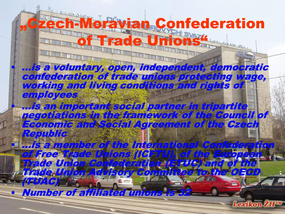 """Czech-Moravian Confederation of Trade Unions …is a voluntary, open, independent, democratic confederation of trade unions protecting wage, working and living conditions and rights of employees …is an important social partner in tripartite negotiations in the framework of the Council of Economic and Social Agreement of the Czech Republic …is a member of the International Confederation of Free Trade Unions (ICFTU), of the European Trade Union Confederation (ETUC) and of the Trade Union Advisory Committee to the OECD (TUAC) Number of affiliated unions is 32"