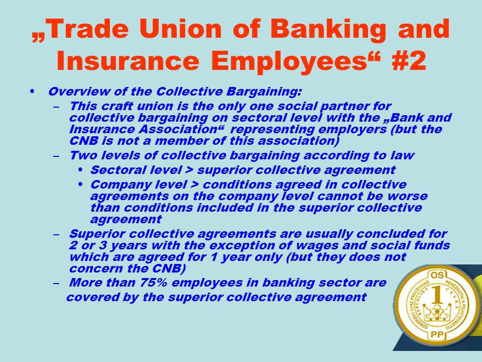"""Trade Union of Banking and Insurance Employees #2 Overview of the Collective Bargaining: –This craft union is the only one social partner for collective bargaining on sectoral level with the ""Bank and Insurance Association representing employers (but the CNB is not a member of this association) –Two levels of collective bargaining according to law Sectoral level > superior collective agreement Company level > conditions agreed in collective agreements on the company level cannot be worse than conditions included in the superior collective agreement –Superior collective agreements are usually concluded for 2 or 3 years with the exception of wages and social funds which are agreed for 1 year only (but they does not concern the CNB) –More than 75% employees in banking sector are covered by the superior collective agreement"