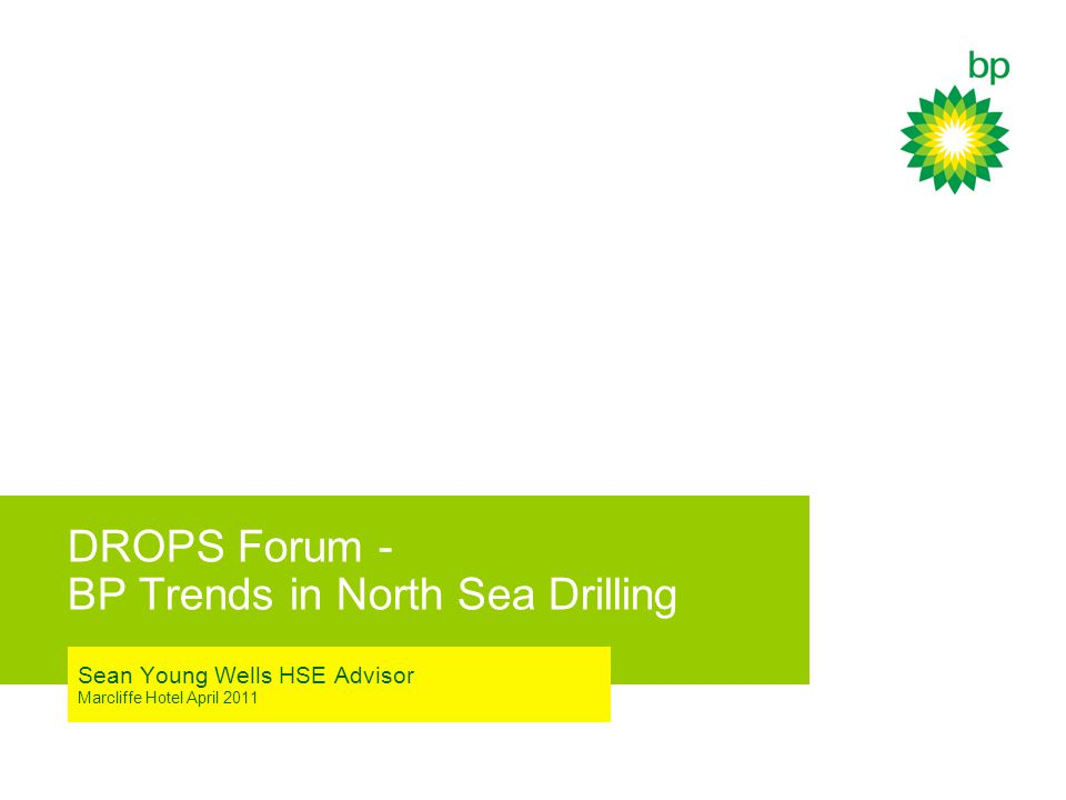 DROPS Forum - BP Trends in North Sea Drilling Sean Young Wells HSE Advisor Marcliffe Hotel April 2011