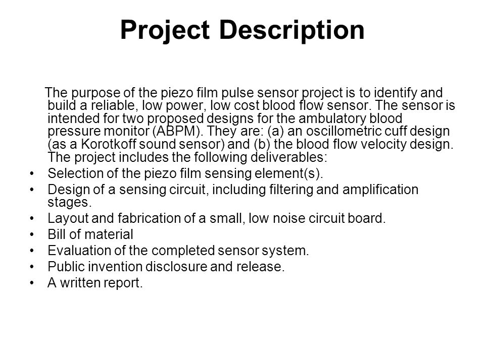 Project Description The purpose of the piezo film pulse sensor project is to identify and build a reliable, low power, low cost blood flow sensor. The