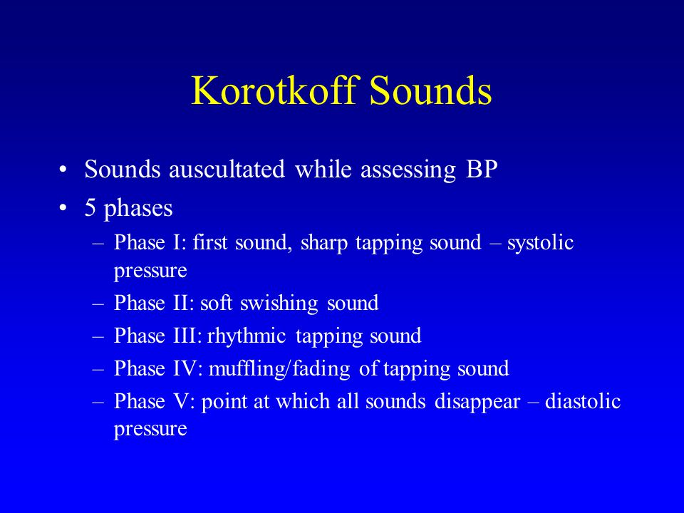 Korotkoff Sounds Sounds auscultated while assessing BP 5 phases –Phase I: first sound, sharp tapping sound – systolic pressure –Phase II: soft swishin