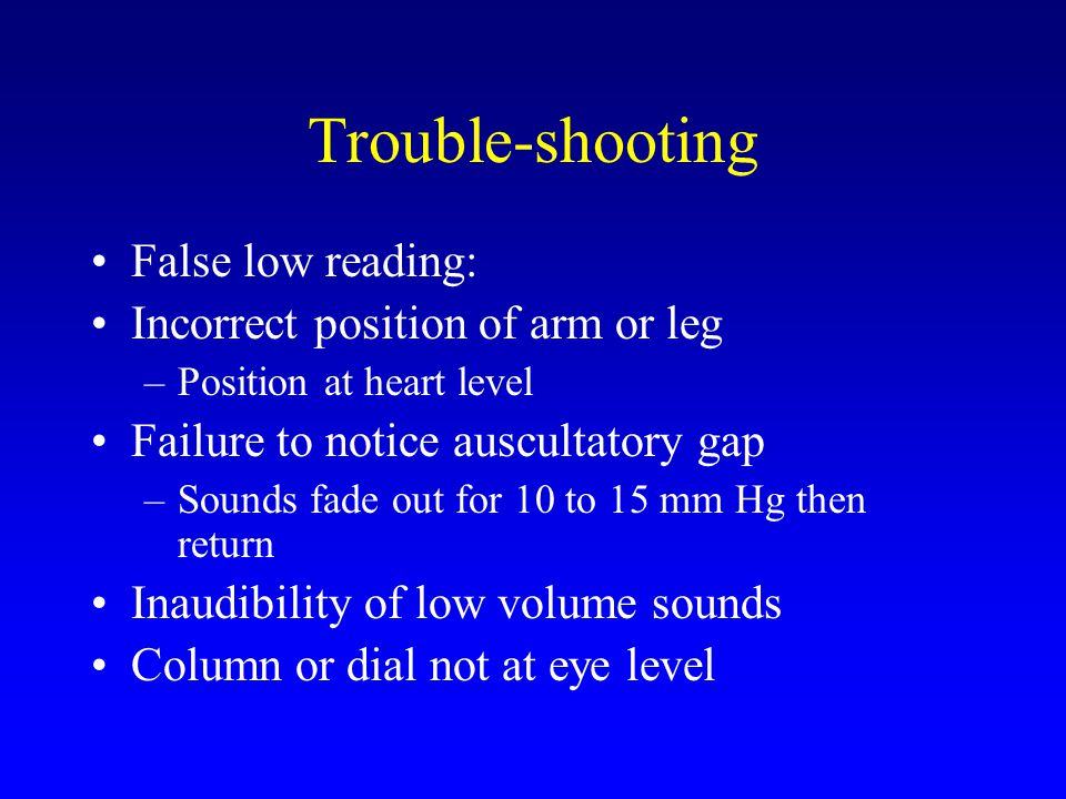 Trouble-shooting False low reading: Incorrect position of arm or leg –Position at heart level Failure to notice auscultatory gap –Sounds fade out for