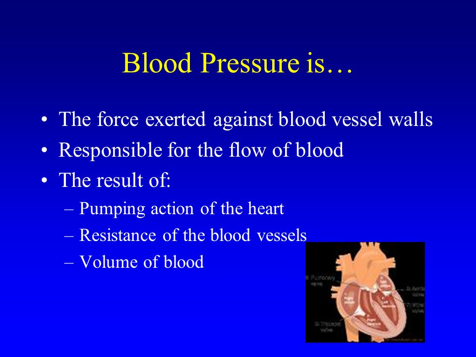 Blood Pressure is… The force exerted against blood vessel walls Responsible for the flow of blood The result of: –Pumping action of the heart –Resistance of the blood vessels –Volume of blood