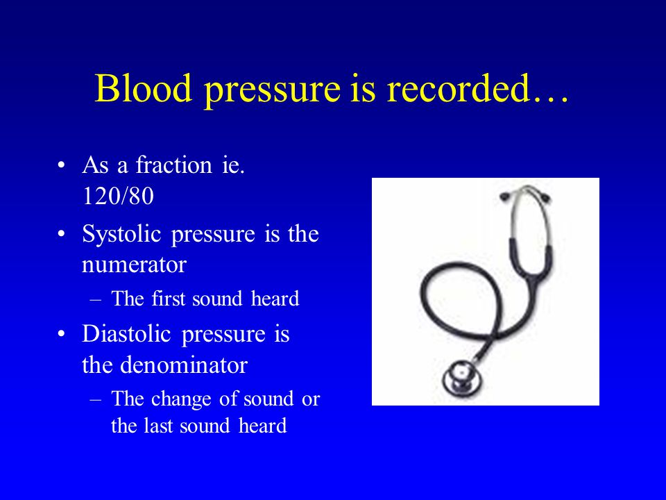 Blood pressure is recorded… As a fraction ie. 120/80 Systolic pressure is the numerator –The first sound heard Diastolic pressure is the denominator –