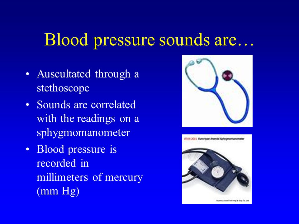 Blood pressure sounds are… Auscultated through a stethoscope Sounds are correlated with the readings on a sphygmomanometer Blood pressure is recorded in millimeters of mercury (mm Hg)