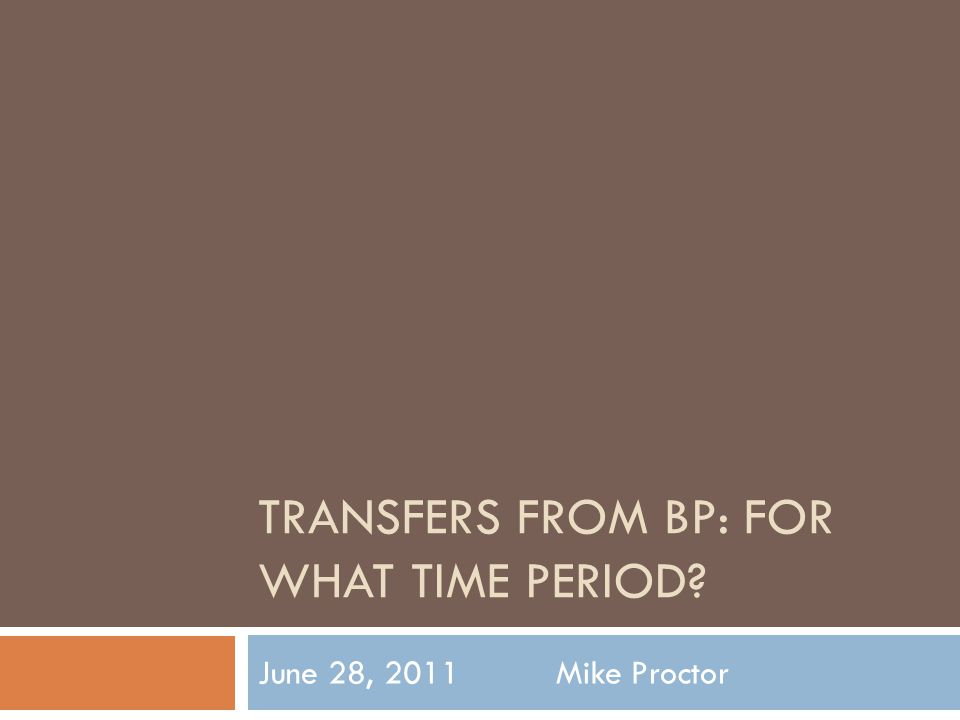TRANSFERS FROM BP: FOR WHAT TIME PERIOD June 28, 2011 Mike Proctor