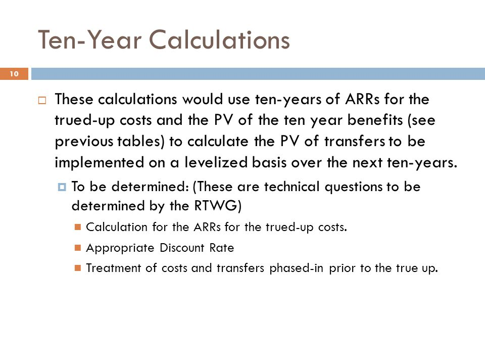 Ten-Year Calculations  These calculations would use ten-years of ARRs for the trued-up costs and the PV of the ten year benefits (see previous tables) to calculate the PV of transfers to be implemented on a levelized basis over the next ten-years.