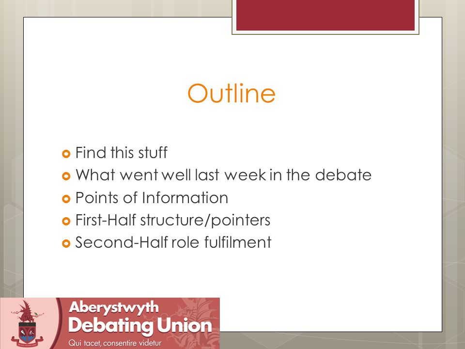 Outline  Find this stuff  What went well last week in the debate  Points of Information  First-Half structure/pointers  Second-Half role fulfilme