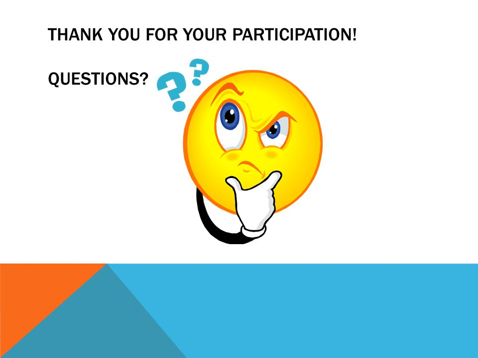 THANK YOU FOR YOUR PARTICIPATION! QUESTIONS?
