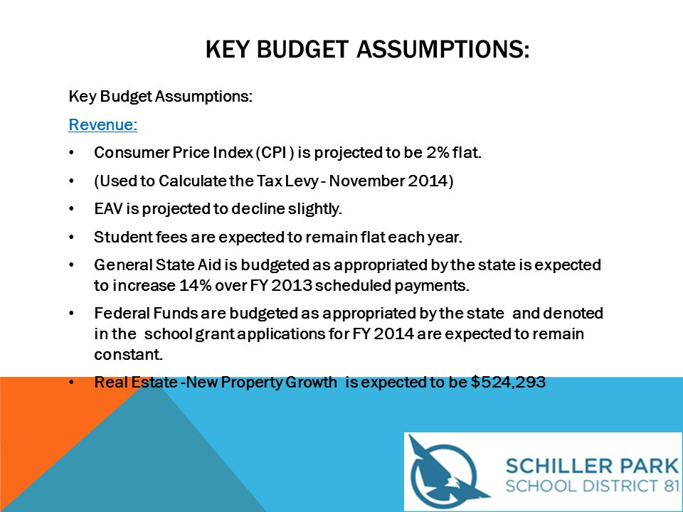 KEY BUDGET ASSUMPTIONS: Expenditures: Personnel (63.8% of the District's Budget): Teacher Full Time Equivalent (FTE) are expected to remain at 105.5 Student / Teacher and District Staff Ratio are expected to be 13.21 No material changes in Teacher FTE No material changes in Administrative FTE Salaries and Benefits: Staff Salaries are expected to increase by 3.56% Teachers are projected to change lane at an average cost of $44,689.