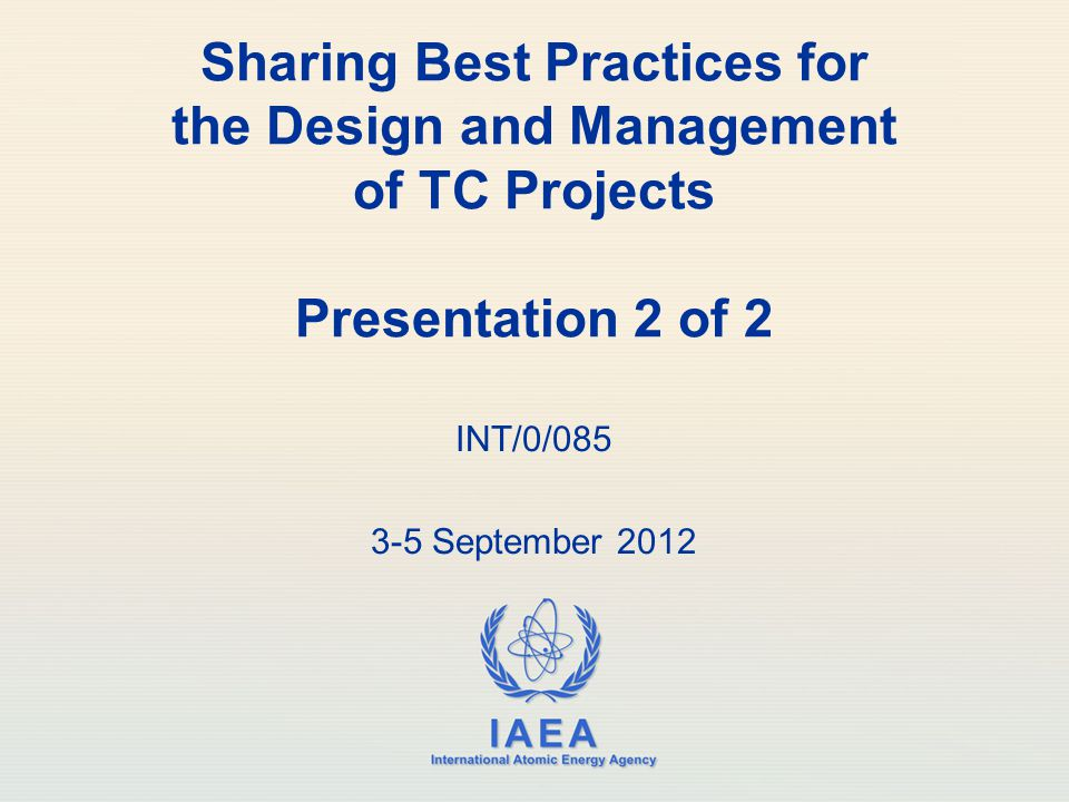 IAEA International Atomic Energy Agency Sharing Best Practices for the Design and Management of TC Projects Presentation 2 of 2 INT/0/085 3-5 September 2012