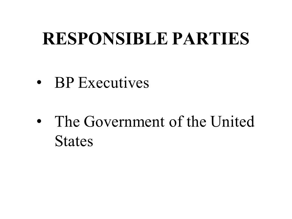 RESPONSIBLE PARTIES BP Executives The Government of the United States