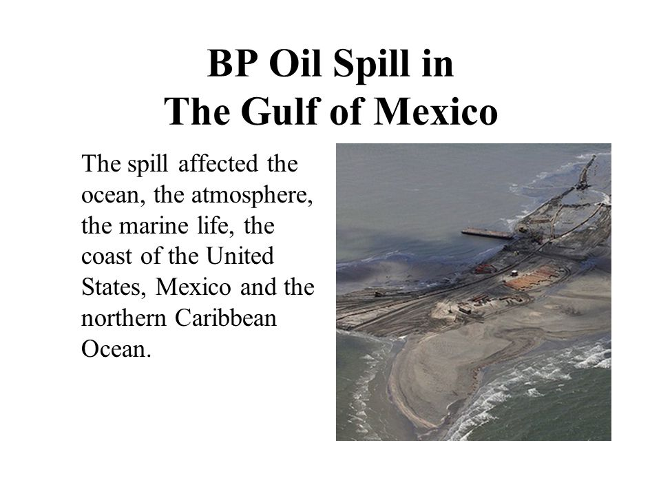 BP Oil Spill in The Gulf of Mexico The spill affected the ocean, the atmosphere, the marine life, the coast of the United States, Mexico and the northern Caribbean Ocean.