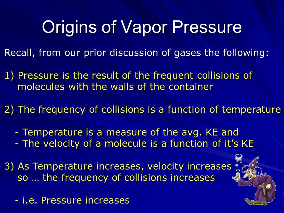 2 Origins of Vapor Pressure Recall, from our prior discussion of gases the following: 1) Pressure is the result of the frequent collisions of molecules with the walls of the container 2) The frequency of collisions is a function of temperature - Temperature is a measure of the avg.