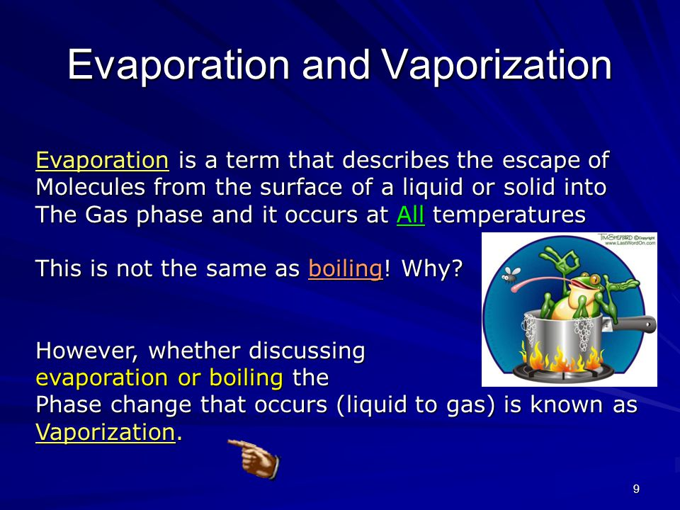 9 Evaporation and Vaporization Evaporation is a term that describes the escape of Molecules from the surface of a liquid or solid into The Gas phase and it occurs at All temperatures This is not the same as boiling.
