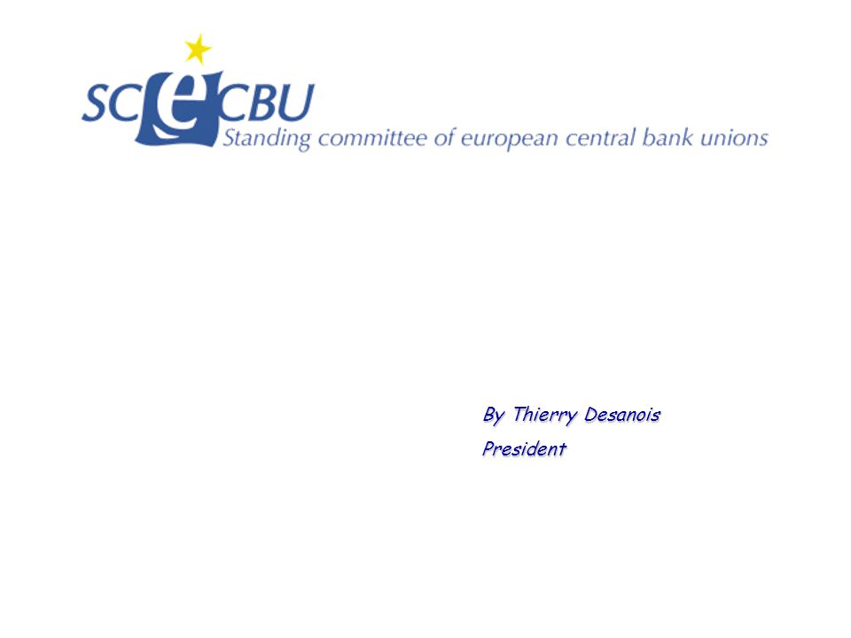Un SCECBU résolument moderne 2005: 45 staff representative organisations from 25 central banks 25 Central Banks = 25 different Cultures Preserving central bank identity for joining an equitable European identity for all of us Preserving the principle of subsidiarity Enriching and developing our guidelines within the framework of the ESCB Social Dialogue Strengthening the relationship between central bank trade unions GUIDELINES S.C.E.C.B.U.