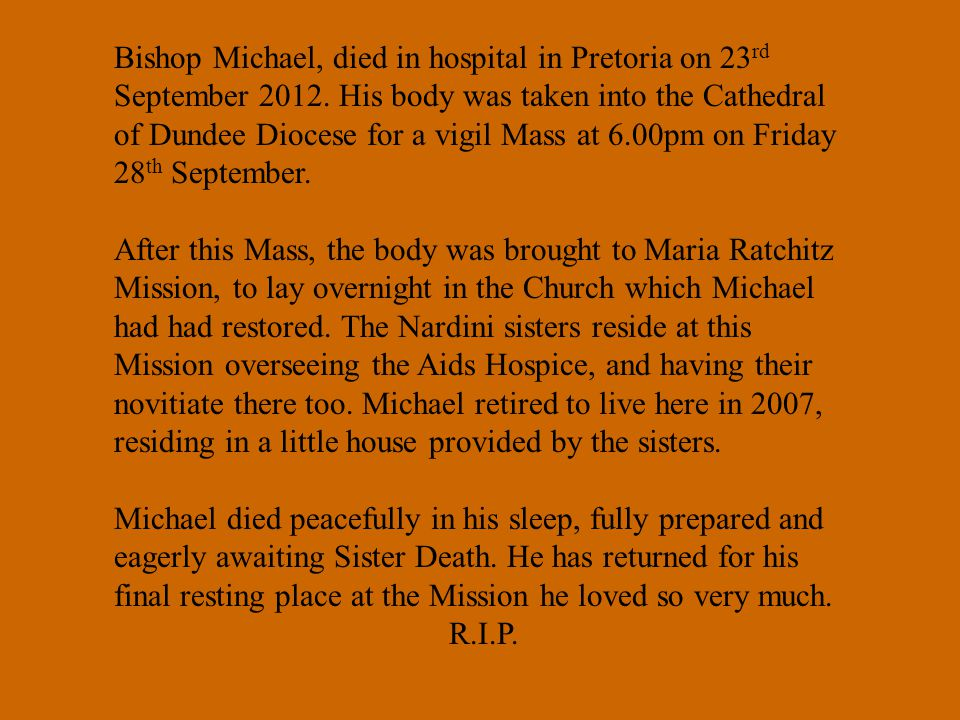 Bishop Michael, died in hospital in Pretoria on 23 rd September 2012. His body was taken into the Cathedral of Dundee Diocese for a vigil Mass at 6.00