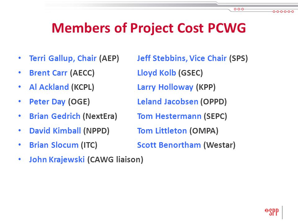 Members of Project Cost PCWG Terri Gallup, Chair (AEP) Jeff Stebbins, Vice Chair (SPS) Brent Carr (AECC) Lloyd Kolb (GSEC) Al Ackland (KCPL) Larry Hol