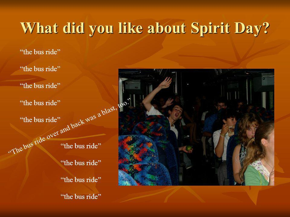 What did you like about Spirit Day? The bus ride over and back was a blast, too. the bus ride