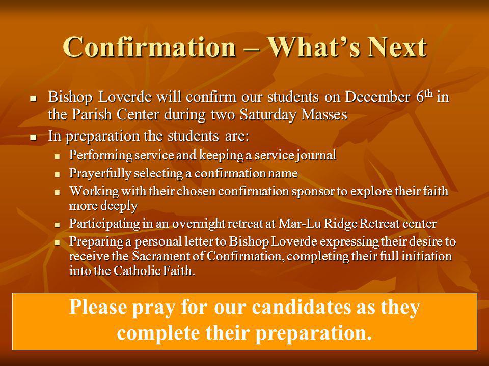 Confirmation – What's Next Bishop Loverde will confirm our students on December 6 th in the Parish Center during two Saturday Masses Bishop Loverde will confirm our students on December 6 th in the Parish Center during two Saturday Masses In preparation the students are: In preparation the students are: Performing service and keeping a service journal Performing service and keeping a service journal Prayerfully selecting a confirmation name Prayerfully selecting a confirmation name Working with their chosen confirmation sponsor to explore their faith more deeply Working with their chosen confirmation sponsor to explore their faith more deeply Participating in an overnight retreat at Mar-Lu Ridge Retreat center Participating in an overnight retreat at Mar-Lu Ridge Retreat center Preparing a personal letter to Bishop Loverde expressing their desire to receive the Sacrament of Confirmation, completing their full initiation into the Catholic Faith.