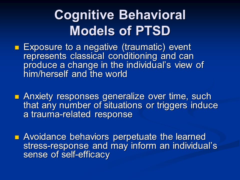 Cognitive Behavioral Models of PTSD Exposure to a negative (traumatic) event represents classical conditioning and can produce a change in the individ