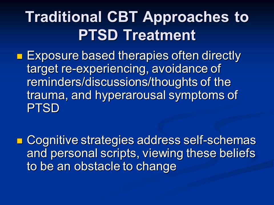 Traditional CBT Approaches to PTSD Treatment Exposure based therapies often directly target re-experiencing, avoidance of reminders/discussions/though