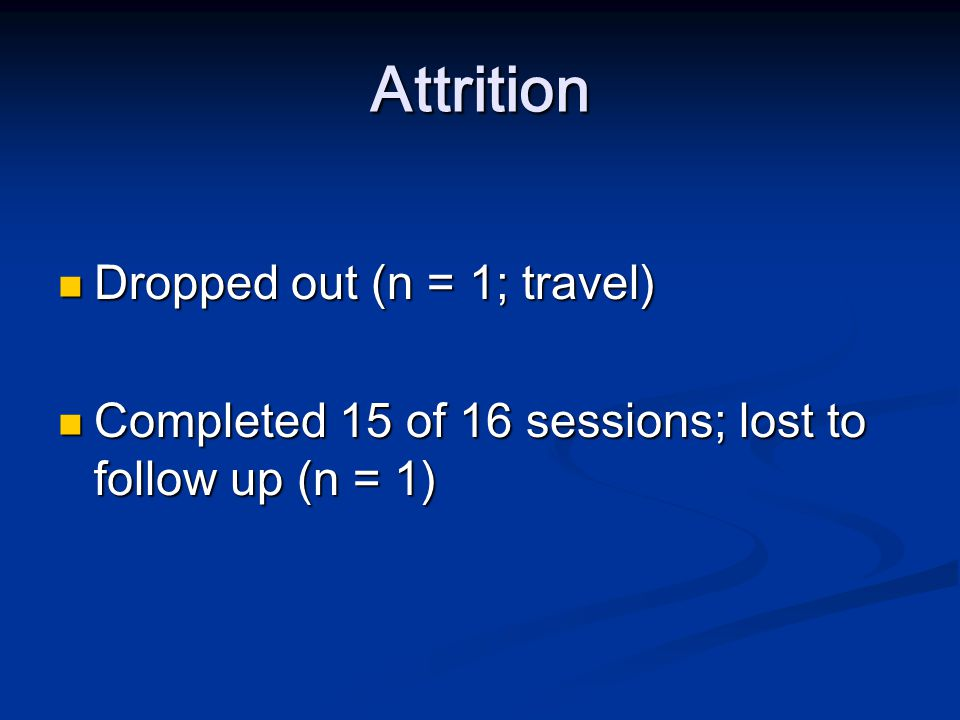 Attrition Dropped out (n = 1; travel) Dropped out (n = 1; travel) Completed 15 of 16 sessions; lost to follow up (n = 1) Completed 15 of 16 sessions;