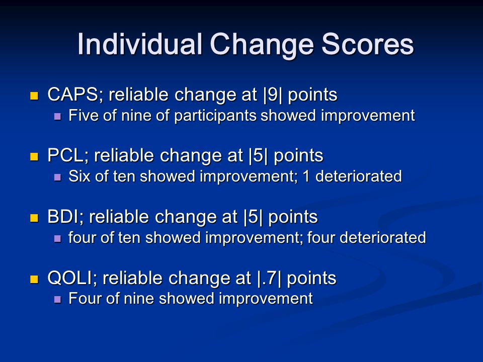 Individual Change Scores Individual Change Scores CAPS; reliable change at |9| points CAPS; reliable change at |9| points Five of nine of participants