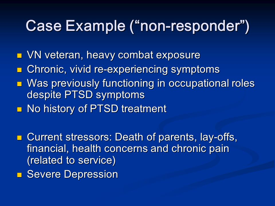 "Case Example (""non-responder"") VN veteran, heavy combat exposure VN veteran, heavy combat exposure Chronic, vivid re-experiencing symptoms Chronic, vi"