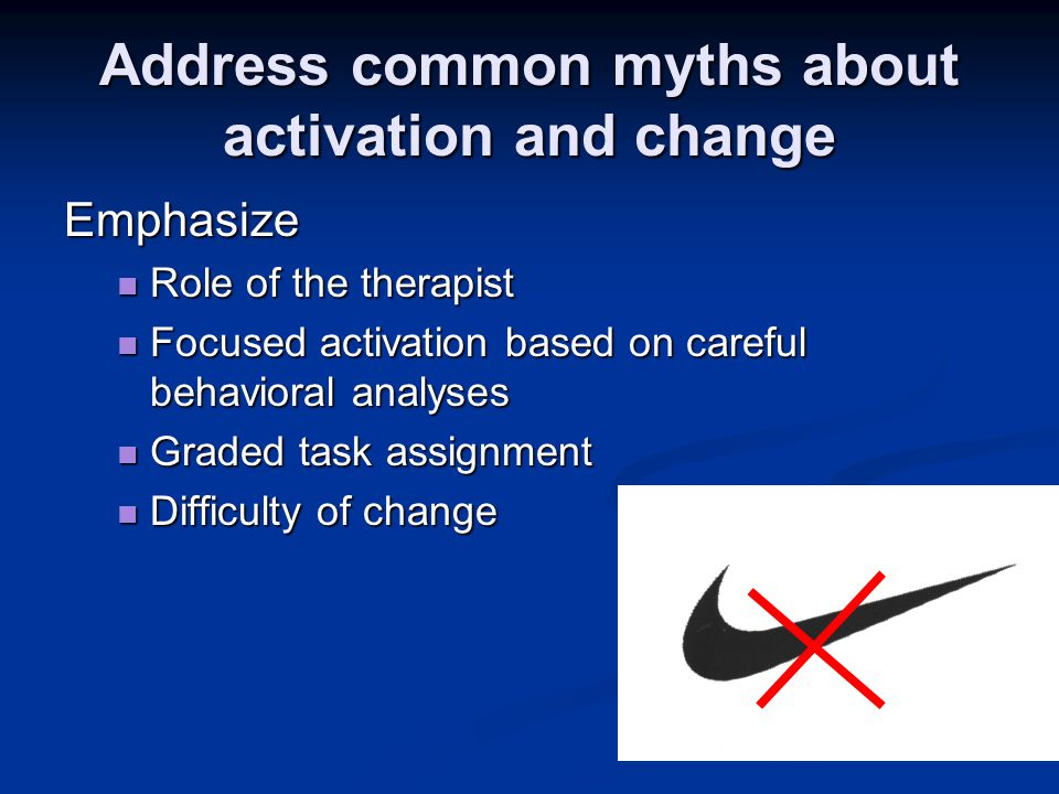 Address common myths about activation and change Emphasize Role of the therapist Role of the therapist Focused activation based on careful behavioral