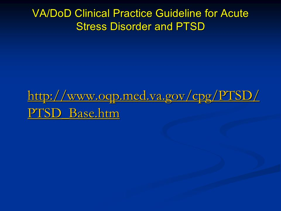 VA/DoD Clinical Practice Guideline for Acute Stress Disorder and PTSD http://www.oqp.med.va.gov/cpg/PTSD/ PTSD_Base.htm http://www.oqp.med.va.gov/cpg/